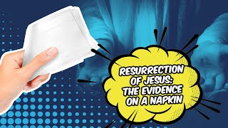 Resurrection of Jesus: The Evidence on a Napkin