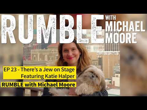 "Ep. 23: There's A Jew On The Stage (feat. Katie Halper) [""RUMBLE W/ Michael Moore"" Podcast]"