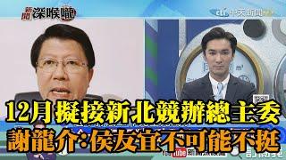 《新聞深喉嚨》精彩片段 12月擬接新北競辦總主委?謝龍介:侯友宜不可能不挺