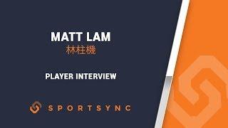 Matt Lam | 林柱機 | Player Interview