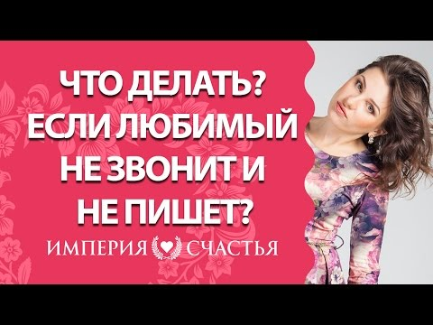 Что делать, если любимый не звонит и не пишет? Как заставить писать и звонить любимого?