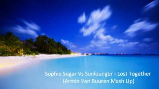 Sophie Sugar Vs Sunlounger - Lost Together  (Armin Van Buuren Mash Up) Full