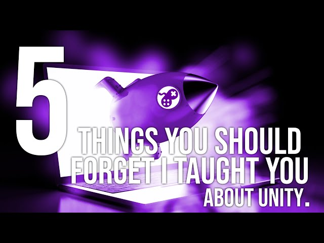 Five things you should forget I taught you about Unity.
