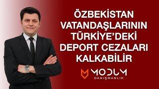 """Özbekistan Vatandaşlarının Türkiye'deki """" Deport Cezaları """" """" Deport Kararı """" Kalkabilir"""