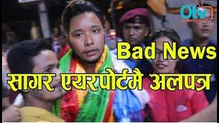 Bad News - सागर एयरपोर्टमै अलपत्र || किन यस्तो ग¥यो नेपाल आइडलले ?