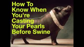 Cast Not Your Pearls Before Swine!