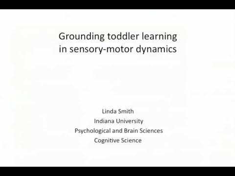 "Linda B. Smith (Indiana U.) - ""Grounding Toddler Learning in Sensory Motor Dynamics"""