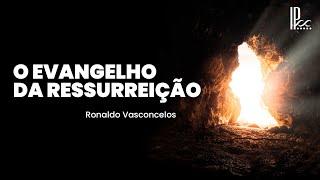 O Evangelho da Ressurreição - Rev. Ronaldo Vasconcelos (1Co 15.1-8)