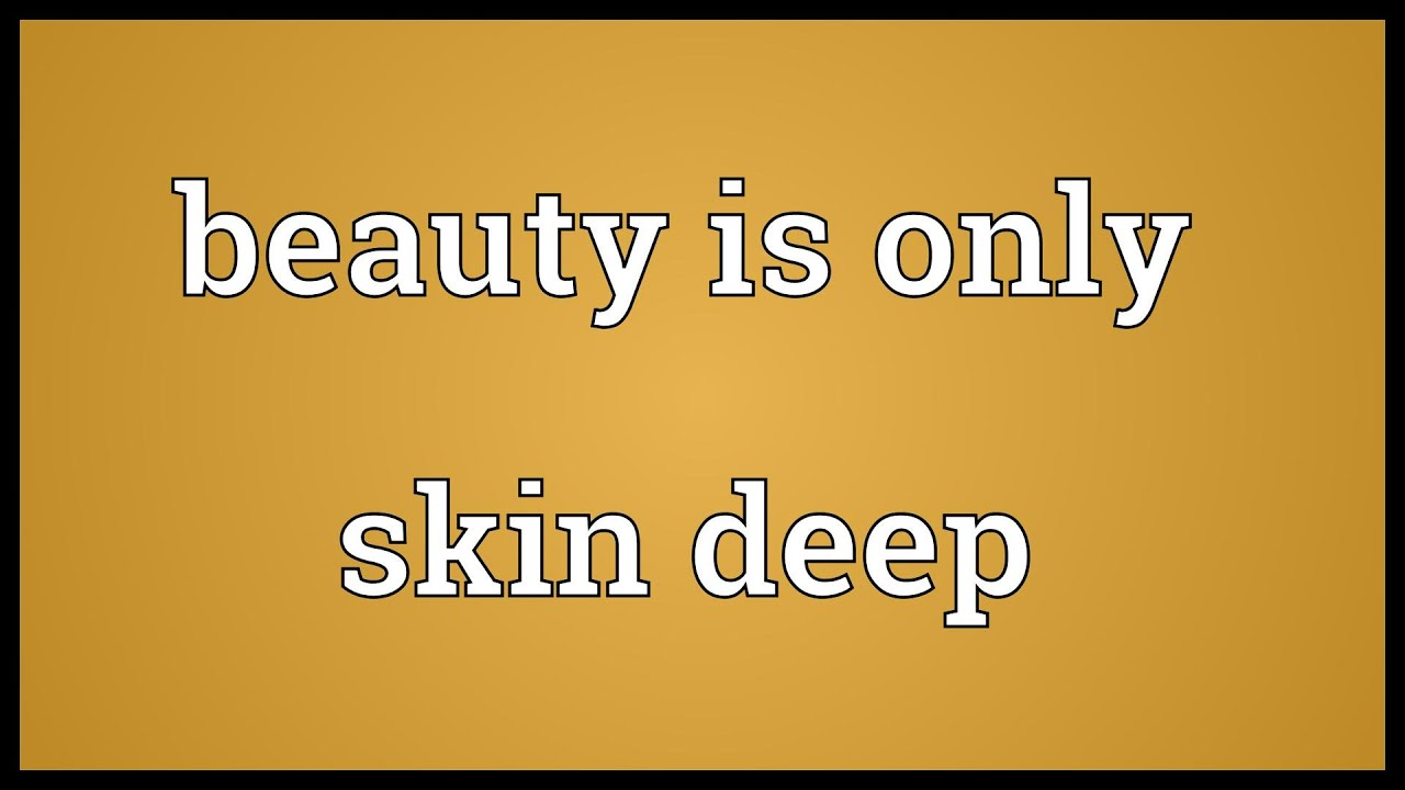 is beauty skin deep During this lesson, students will reflect on the ways they have experienced or participated in bias based on physical size and appearance—and will discuss how.