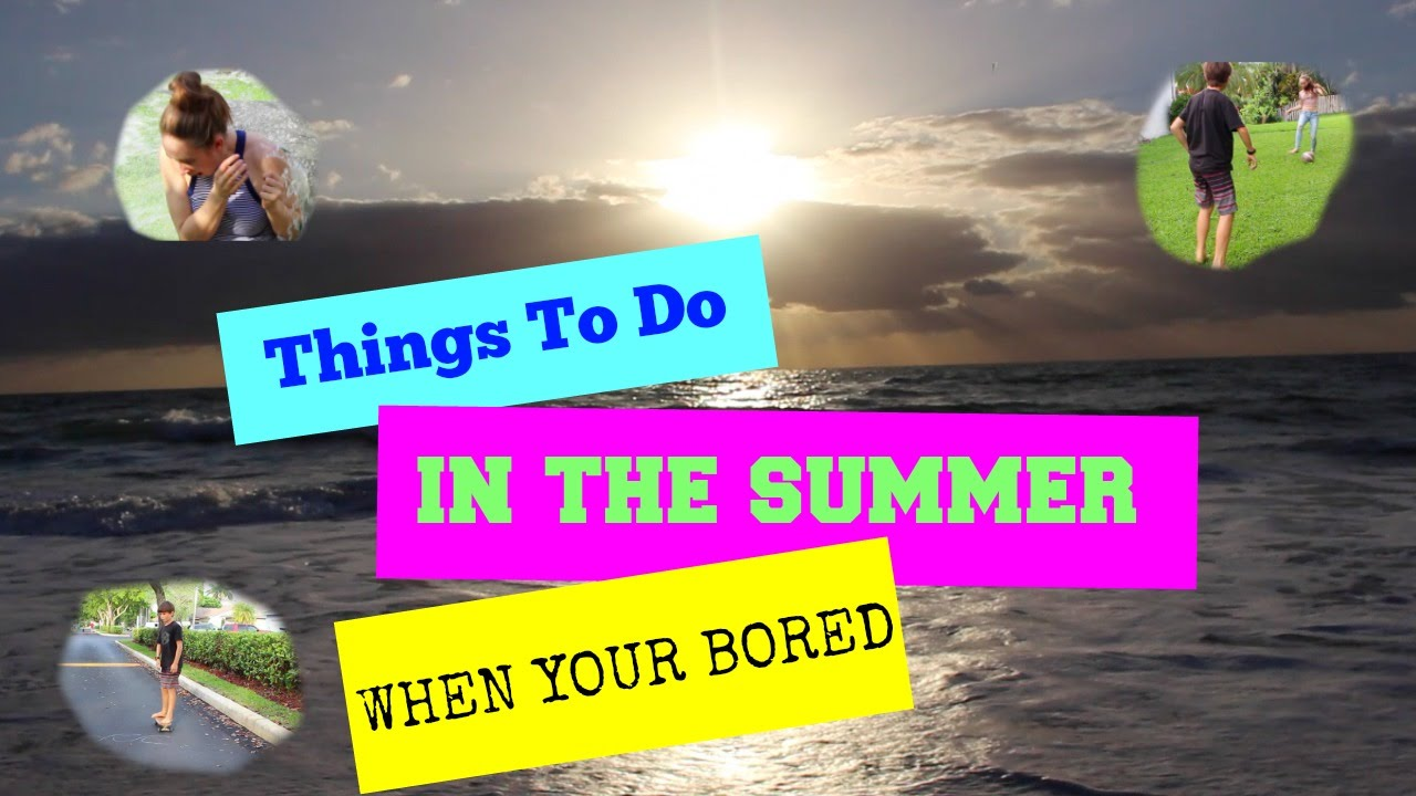 WHAT TO DO WHEN YOUR BORED IN THE SUMMER!