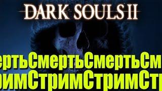 Стрим-смерть в Dark Souls II (Все DLC) ! #2 Crown of the Old Iron King