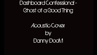 Dashboard Confessional - Ghost of A Good Thing (Cover) Danny DooM