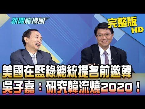 【完整版】美國在藍綠總統提名前邀請韓國瑜 吳子嘉:研究韓流燒2020!2019.01.30《新聞龍捲風》