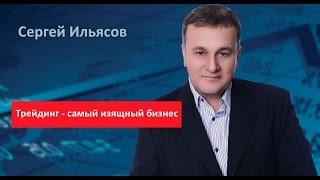 Сергей Ильясов. Трейдинг - самый изящный бизнес