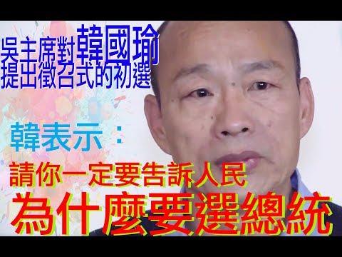 吳敦義提出徵召韓國瑜總統初選,韓市長怎麼說? 重點是高雄市民的感受如何? 外界傳郭台銘卡韓,韓僅表示,請告訴人民,你為什麼要選總統!人民要的是什麼?