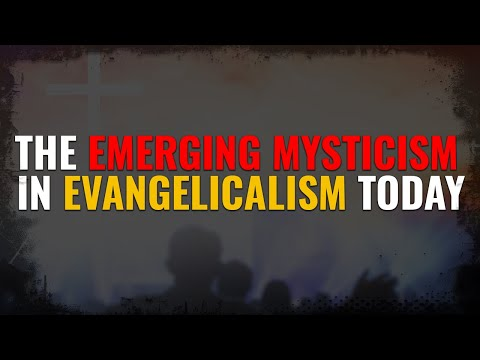 The Emerging Mysticism in Evangelicalism Today
