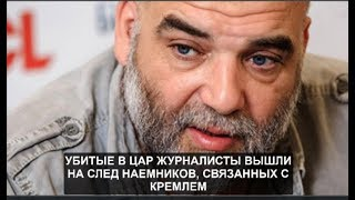 Убитые в ЦАР журналисты вышли на след наемников, связанных с Кремлем.№ 724