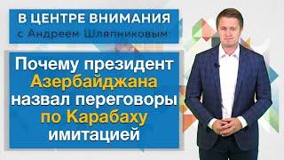 В центре внимания: Почему президент Азербайджана назвал переговоры по Карабаху имитацией