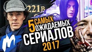 ТОП-5 Самых ожидаемых СЕРИАЛОВ 2017