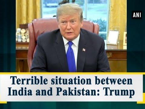 Terrible situation between India and Pakistan: Trump - ANI News