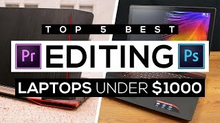 Top 5 Best Editing Laptops Under $1000 2017!