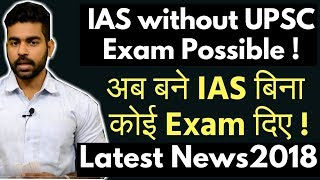 IAS without UPSC Exam Possible Now | Latest News 2018 | Civil Services Examination