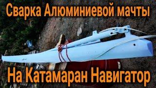 Катамаран Навигатор строим мачту сварка алюминия Catamaran Navigator we build a mast aluminum