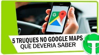 5 Truques no Google Maps que você deveria conhecer