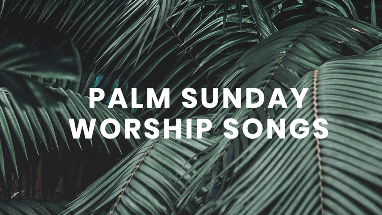 Worship Songs For Palm Sunday Youtube
