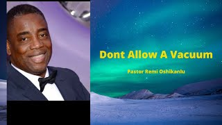 DONT ALLOW A VACUUM | Pastor Remi Oshikanlu | October 25th 2020