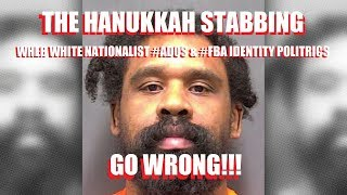 THE HANUKKAH STABBING: WHEN WHITE NATIONALIST ADOS & FBA IDENTITY POLITRICS GO WRONG