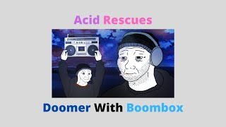 Acid Rescues - Doomer With Boombox (Quarantine style)