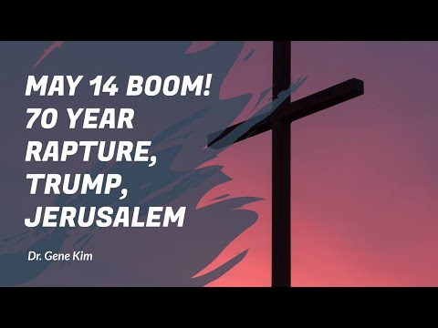 MAY 14 BOOM! 70 Year Rapture, Trump, Jerusalem - Dr. Gene Kim
