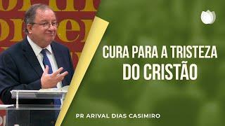 Cura para a Tristeza do Cristão | Pr. Arival Dias Casimiro