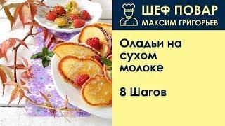 Оладьи на сухом молоке . Рецепт от шеф повара Максима Григорьева