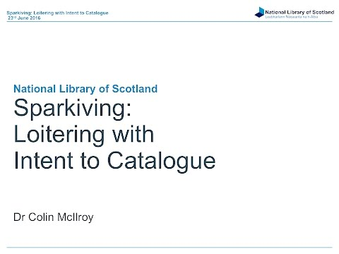 National Library of Scotland - Sparkiving: Loitering with Intent to Catalogue - Dr Colin McIlroy