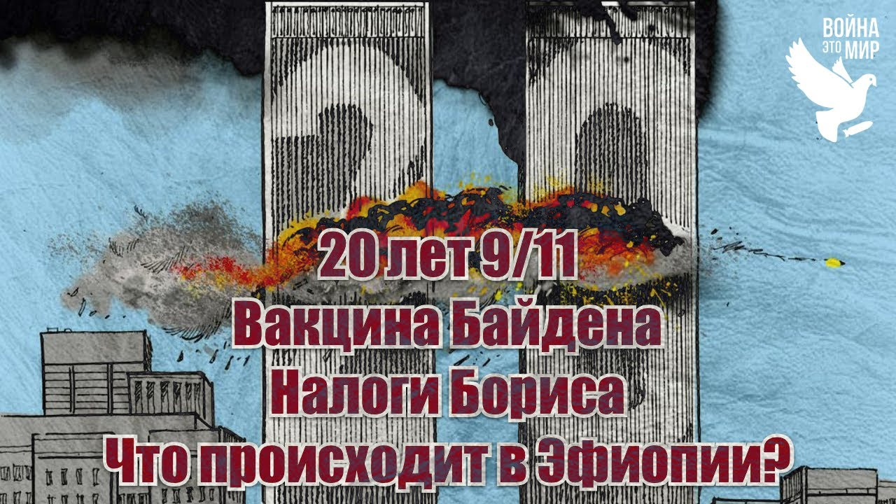 Двадцатилетие 9/11, вакцина Байдена, налоги Бориса, что происходит в Эфиопии? / Война - это мир 156