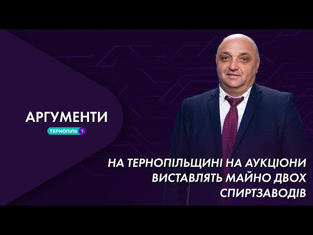 На Тернопільщині на аукціони виставлять майно двох спиртзаводів | Аргументи 26.04.2021