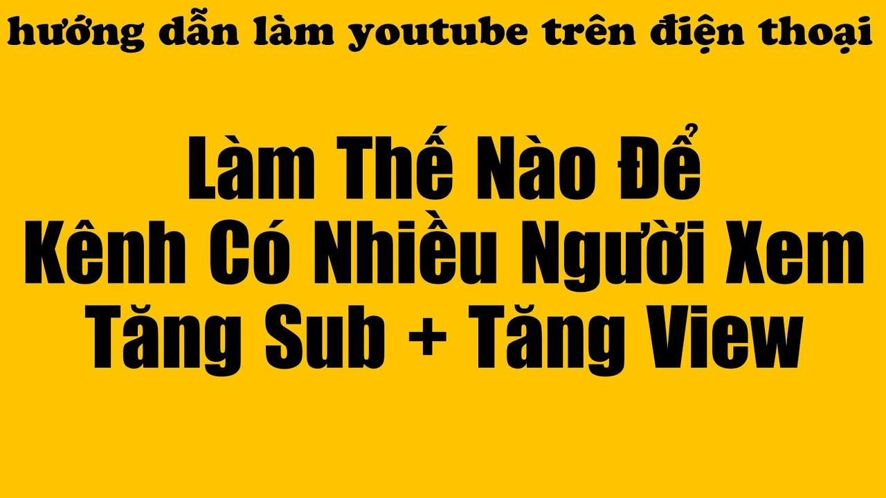 Làm Thế Nào Để Kênh Có Nhiều Người Xem Nhanh Lên Sub Lên View - Hướng Dẫn Làm Youtube