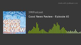 Good News Review - Episode 40