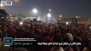 مصر العربية | جماهير الأهلي في استقبال فريق كرة اليد المتوج ببطولة افريقيا
