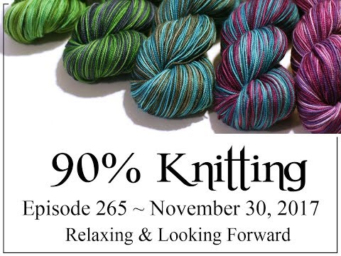 90% Knitting - Episode 265 - Relaxing & Looking Forward