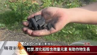 客家新聞:竹炭.炭化稻殼含微量元素 有助作物生長
