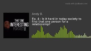 Ep. 4 - Is it hard in today society to find that one person for a relationship?