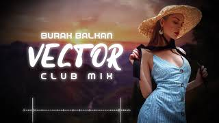 Burak Balkan - Vector v2 ( Club Mix ) 2019