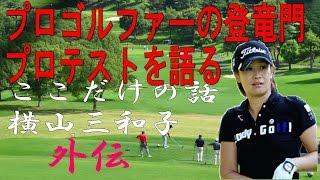 プロテストを語る【横山三和子イチからゴルフ外伝】