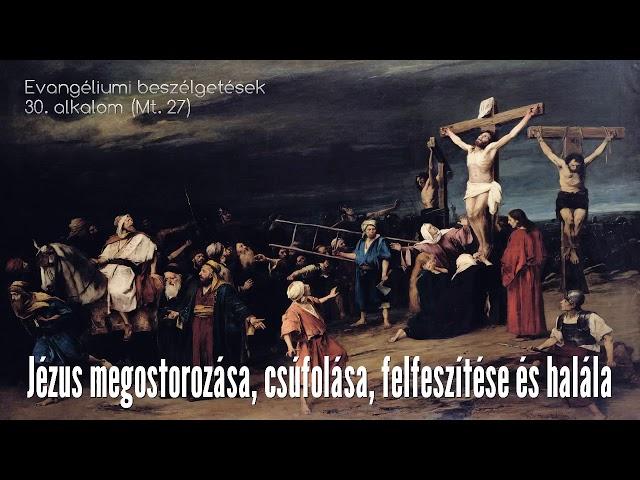 30. Jézus megostorozása, csúfolása, felfeszítése és halála (Máté evangéliuma, 27. fejezet)