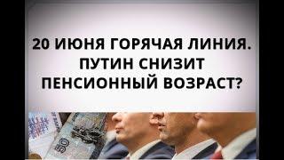 20 июня горячая линия. Путин снизит пенсионный возраст?