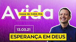 ESPERANÇA EM DEUS / A vida nossa de cada dia - 13/03/21
