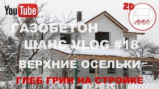 Дом 8*11 из газобетона | Глеб Грин отвечает на вопросы | В.Осельки | 2D | Андрей Шанс VLOG#18